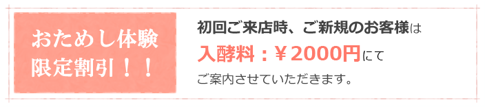 おためし体験限定割引!!初回ご来店時、ご新規のお客様は入酵料:半額の¥1500円にてご案内させていただきます。